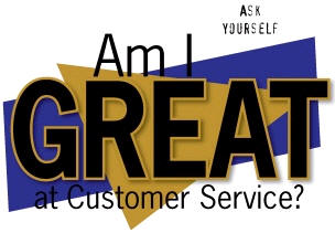 Ask Yourself…Am I GREAT at Customer Service?